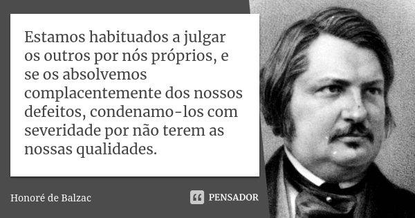 Estamos habituados a julgar os outros por nós próprios, e se os absolvemos complacentemente dos nossos defeitos, condenamo-los com severidade por não terem as n... Frase de Honoré de Balzac.