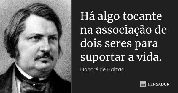 Há algo tocante na associação de dois seres para suportar a vida.... Frase de Honoré de Balzac.