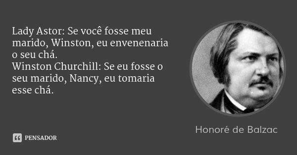 Lady Astor: Se você fosse meu marido, Winston, eu envenenaria o seu chá. Winston Churchill: Se eu fosse o seu marido, Nancy, eu tomaria esse chá.... Frase de Honoré de Balzac.