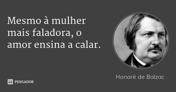 Mesmo à mulher mais faladora, o amor ensina a calar.... Frase de Honoré de Balzac.