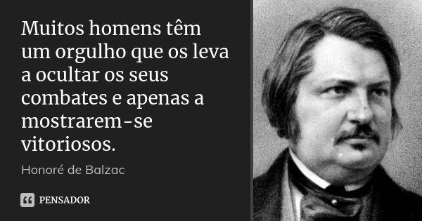 Muitos homens têm um orgulho que os leva a ocultar os seus combates e apenas a mostrarem-se vitoriosos.... Frase de Honoré de Balzac.