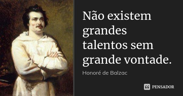 Não existem grandes talentos sem grande vontade.... Frase de Honoré de Balzac.