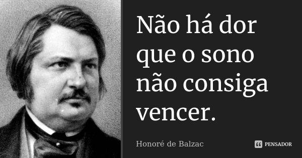 Não há dor que o sono não consiga vencer.... Frase de Honoré de Balzac.