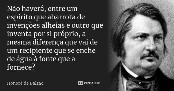 Não haverá, entre um espírito que abarrota de invenções alheias e outro que inventa por si próprio, a mesma diferença que vai de um recipiente que se enche de á... Frase de Honoré de Balzac.