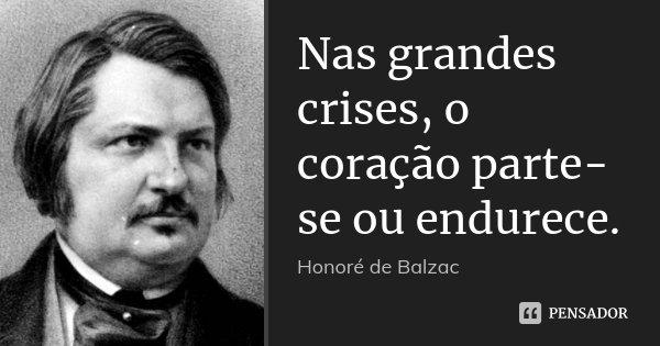 Nas grandes crises, o coração parte-se ou endurece.... Frase de Honoré de Balzac.