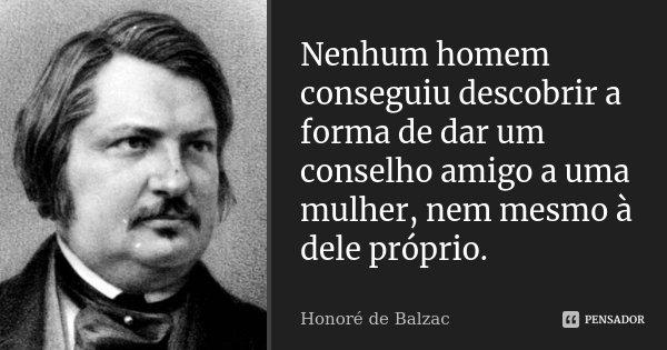 Nenhum homem conseguiu descobrir a forma de dar um conselho amigo a uma mulher, nem mesmo à dele próprio.... Frase de Honoré de Balzac.