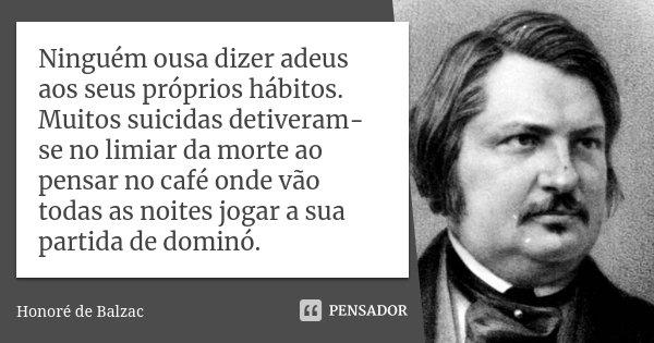 Ninguém ousa dizer adeus aos seus próprios hábitos. Muitos suicidas detiveram-se no limiar da morte ao pensar no café onde vão todas as noites jogar a sua parti... Frase de Honoré de Balzac.