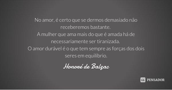 No amor, é certo que se dermos demasiado não receberemos bastante. A mulher que ama mais do que é amada há de necessariamente ser tiranizada. O amor durável é o... Frase de Honoré de Balzac.