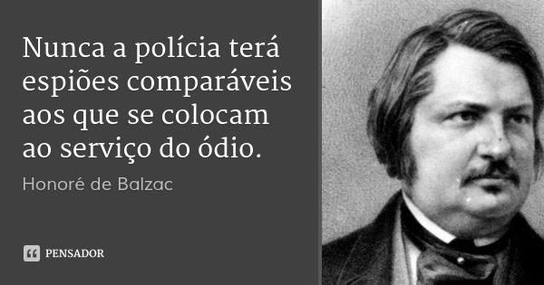 Nunca a polícia terá espiões comparáveis aos que se colocam ao serviço do ódio.... Frase de Honoré de Balzac.