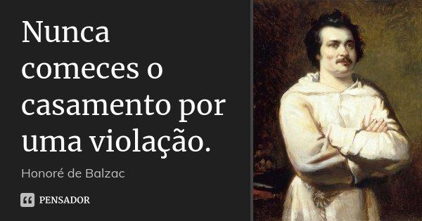 Nunca comeces o casamento por uma violação.... Frase de Honoré de Balzac.