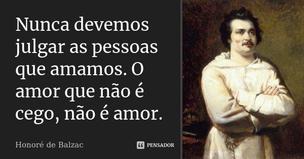 Nunca devemos julgar as pessoas que amamos. O amor que não é cego, não é amor.... Frase de Honoré de Balzac.