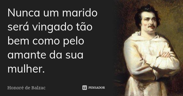 Nunca um marido será vingado tão bem como pelo amante da sua mulher.... Frase de Honoré de Balzac.