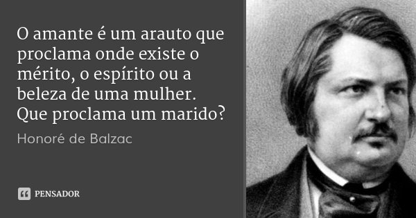 O amante é um arauto que proclama onde existe o mérito, o espírito ou a beleza de uma mulher. Que proclama um marido?... Frase de Honoré de Balzac.