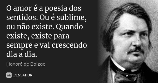 O amor é a poesia dos sentidos. Ou é sublime, ou não existe. Quando existe, existe para sempre e vai crescendo dia a dia.... Frase de Honoré de Balzac.