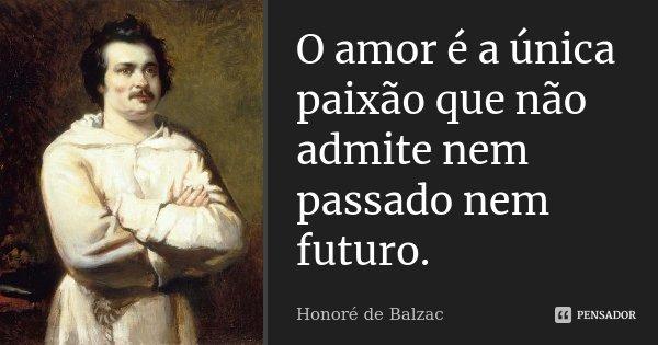 O amor é a única paixão que não admite nem passado nem futuro.... Frase de Honoré de Balzac.
