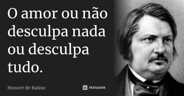 O amor ou não desculpa nada ou desculpa tudo.... Frase de Honoré de Balzac.