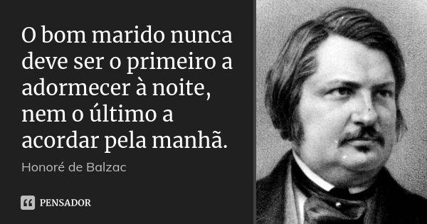 O bom marido nunca deve ser o primeiro a adormecer à noite, nem o último a acordar pela manhã.... Frase de Honoré de Balzac.