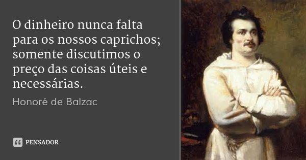 O dinheiro nunca falta para os nossos caprichos; somente discutimos o preço das coisas úteis e necessárias.... Frase de Honoré de Balzac.