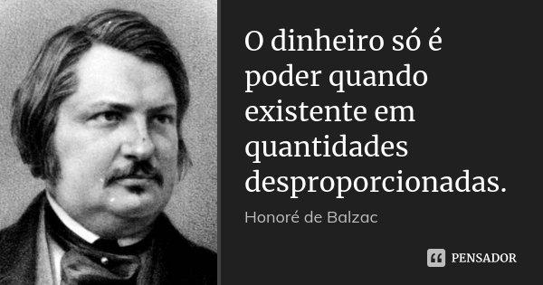 O dinheiro só é poder quando existente em quantidades desproporcionadas.... Frase de Honoré de Balzac.