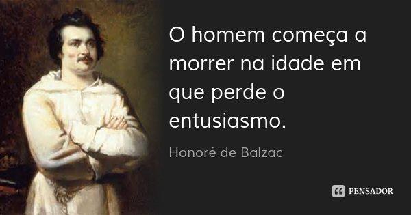 O homem começa a morrer na idade em que perde o entusiasmo.... Frase de Honoré de Balzac.