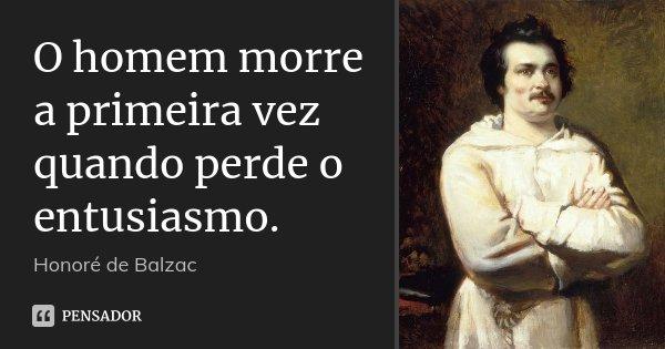 O homem morre a primeira vez quando perde o entusiasmo.... Frase de Honoré de Balzac.