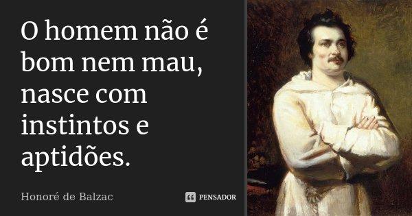 O homem não é bom nem mau, nasce com instintos e aptidões.... Frase de Honoré de Balzac.