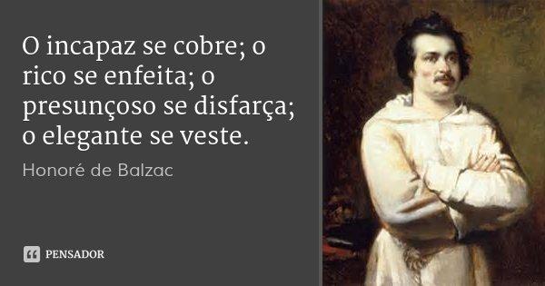 O incapaz se cobre; o rico se enfeita; o presunçoso se disfarça; o elegante se veste.... Frase de Honoré de Balzac.