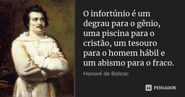 O infortúnio é um degrau para o gênio, uma piscina para o cristão, um tesouro para o homem hábil e um abismo para o fraco.... Frase de Honoré de Balzac.