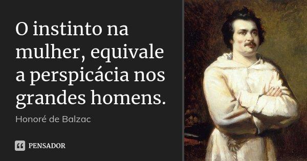 O instinto na mulher, equivale a perspicácia nos grandes homens.... Frase de Honoré de Balzac.