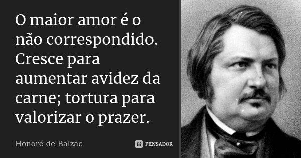 O maior amor é o não correspondido. Cresce para aumentar avidez da carne; tortura para valorizar o prazer.... Frase de Honoré de Balzac.