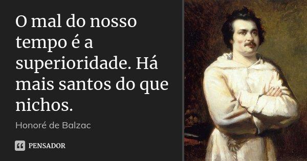 O mal do nosso tempo é a superioridade. Há mais santos do que nichos.... Frase de Honoré de Balzac.