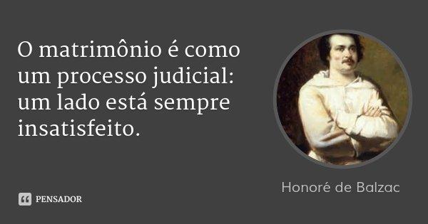 O matrimônio é como um processo judicial: um lado está sempre insatisfeito.... Frase de Honoré de Balzac.