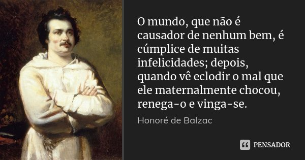 O mundo, que não é causador de nenhum bem, é cúmplice de muitas infelicidades; depois, quando vê eclodir o mal que ele maternalmente chocou, renega-o e vinga-se... Frase de Honoré de Balzac.