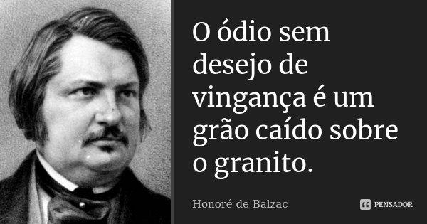 O ódio sem desejo de vingança é um grão caído sobre o granito.... Frase de Honoré de Balzac.