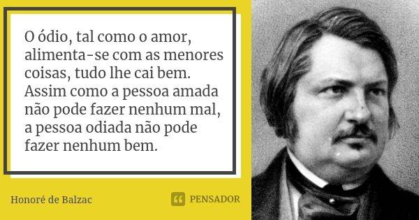 O ódio, tal como o amor, alimenta-se com as menores coisas, tudo lhe cai bem. Assim como a pessoa amada não pode fazer nenhum mal, a pessoa odiada não pode faze... Frase de Honoré de Balzac.