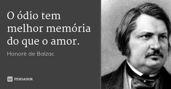 O ódio tem melhor memória do que o amor.... Frase de Honoré de Balzac.