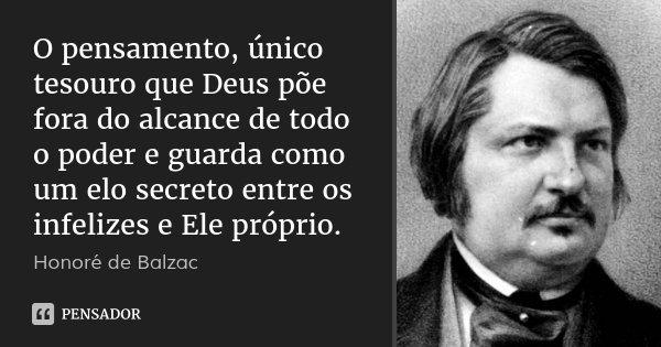 O pensamento, único tesouro que Deus põe fora do alcance de todo o poder e guarda como um elo secreto entre os infelizes e Ele próprio.... Frase de Honoré de Balzac.