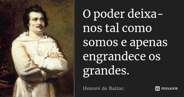 O poder deixa-nos tal como somos e apenas engrandece os grandes.... Frase de Honoré de Balzac.