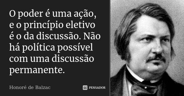 O poder é uma ação, e o princípio eletivo é o da discussão. Não há política possível com uma discussão permanente.... Frase de Honoré de Balzac.