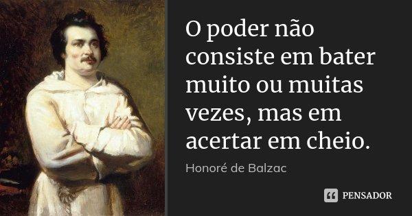 O poder não consiste em bater muito ou muitas vezes, mas em acertar em cheio.... Frase de Honoré de Balzac.