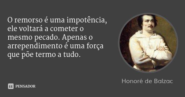 O remorso é uma impotência, ele voltará a cometer o mesmo pecado. Apenas o arrependimento é uma força que põe termo a tudo.... Frase de Honoré de Balzac.