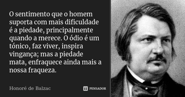 O sentimento que o homem suporta com mais dificuldade é a piedade, principalmente quando a merece. O ódio é um tónico, faz viver, inspira vingança; mas a piedad... Frase de Honoré de Balzac.