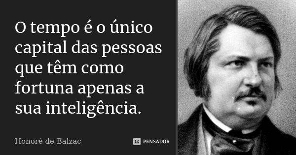 O tempo é o único capital das pessoas que têm como fortuna apenas a sua inteligência.... Frase de Honoré de Balzac.