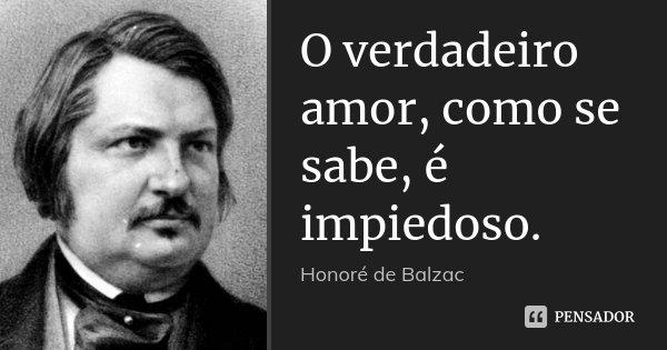 O verdadeiro amor, como se sabe, é impiedoso.... Frase de Honoré de Balzac.