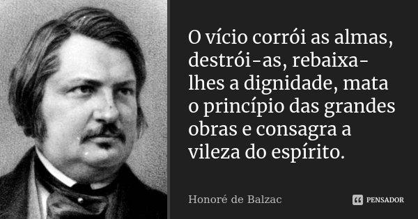 O vício corrói as almas, destrói-as, rebaixa-lhes a dignidade, mata o princípio das grandes obras e consagra a vileza do espírito.... Frase de Honoré de Balzac.