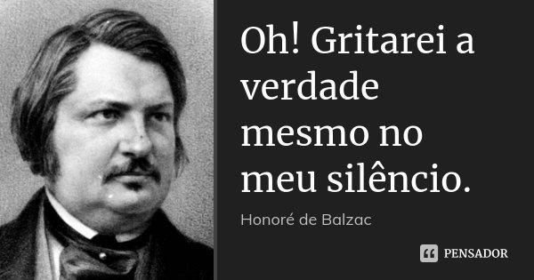 Oh! Gritarei a verdade mesmo no meu silêncio.... Frase de Honoré de Balzac.