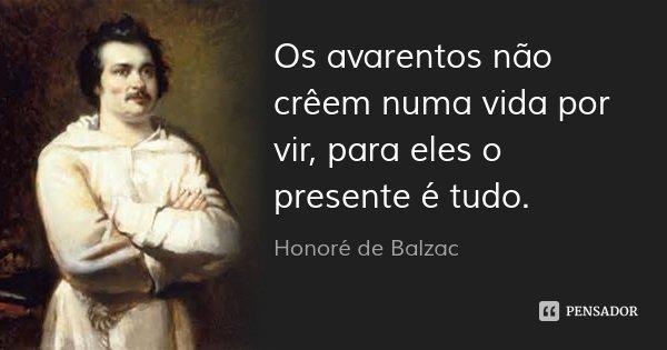 Os avarentos não crêem numa vida por vir, para eles o presente é tudo.... Frase de Honoré de Balzac.