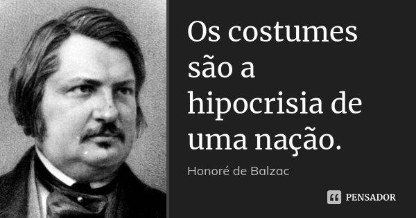 Os costumes são a hipocrisia de uma nação.... Frase de Honoré de Balzac.