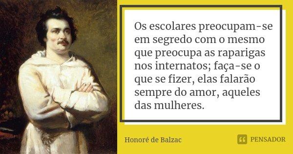 Os escolares preocupam-se em segredo com o mesmo que preocupa as raparigas nos internatos; faça-se o que se fizer, elas falarão sempre do amor, aqueles das mulh... Frase de Honoré de Balzac.