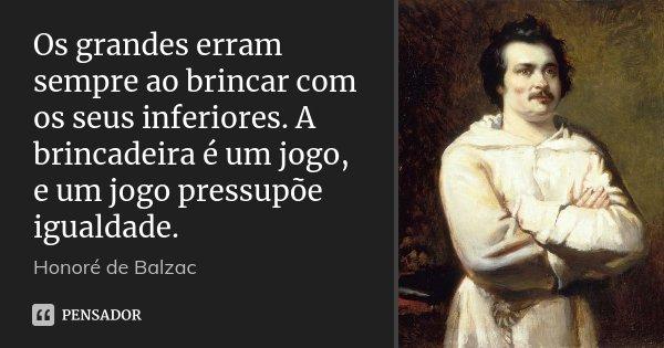 Os grandes erram sempre ao brincar com os seus inferiores. A brincadeira é um jogo, e um jogo pressupõe igualdade.... Frase de Honoré de Balzac.